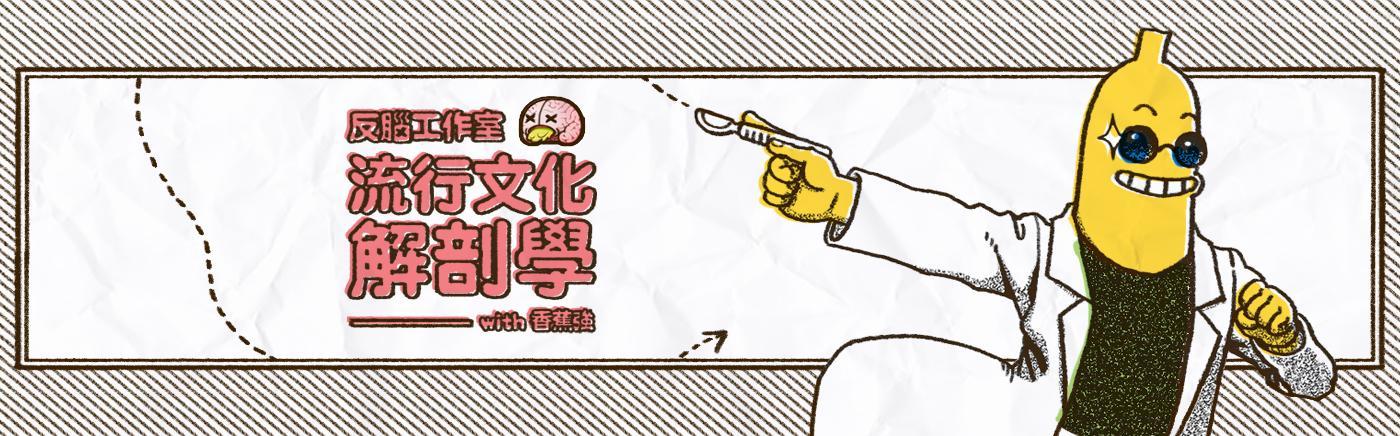 反腦工作室with香蕉強 | 流行文化解剖學