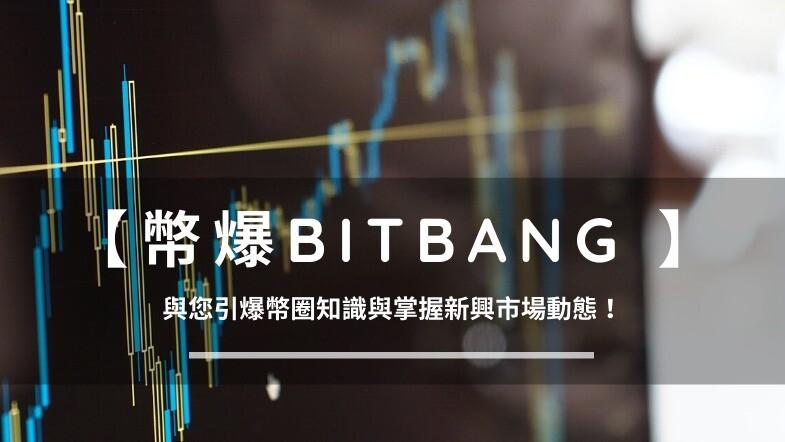 【幣爆Bitbang】- 與您引爆幣圈知識與掌握新興市場動態